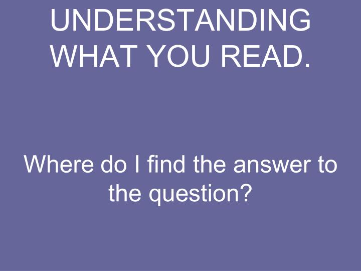 UNDERSTANDING WHAT YOU READ.