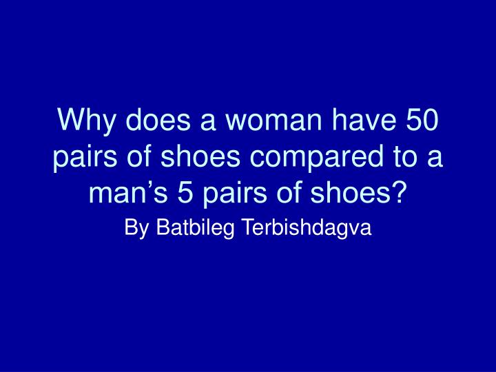 why does a woman have 50 pairs of shoes compared to a man s 5 pairs of shoes n.