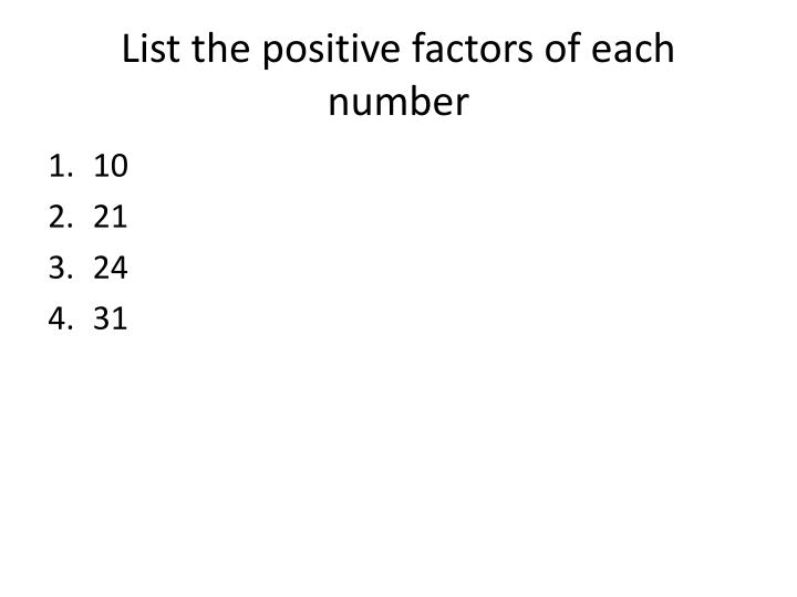 List the positive factors of each number