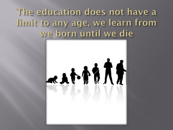 The education does not have a limit to any
