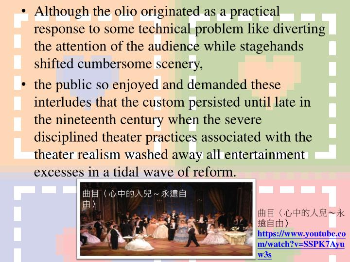 Although the olio originated as a practical response to some technical problem like diverting the attention of the audience while stagehands shifted cumbersome scenery,