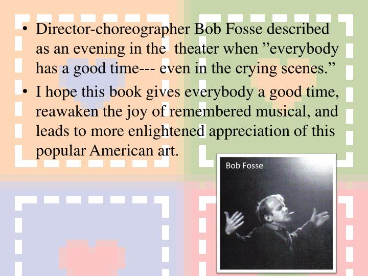 "Director-choreographer Bob Fosse described as an evening in the  theater when ""everybody has a good time--- even in the crying scenes."""