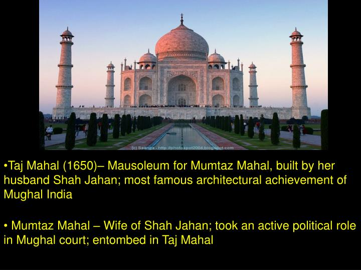 Taj Mahal (1650)– Mausoleum for Mumtaz Mahal, built by her husband Shah Jahan; most famous architectural achievement of Mughal India
