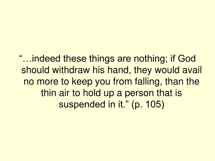 """…indeed these things are nothing; if God should withdraw his hand, they would avail no more to keep you from falling, than the thin air to hold up a person that is suspended in it."" (p. 105)"