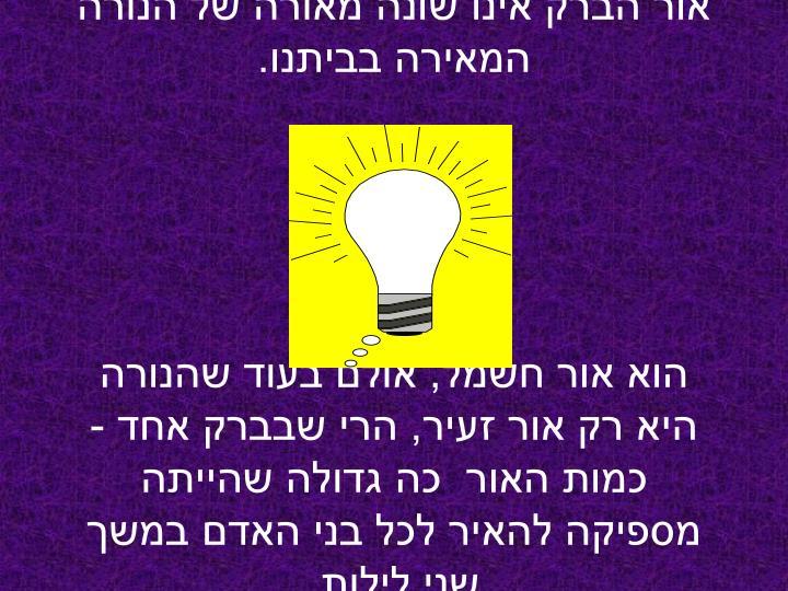 אור הברק אינו שונה מאורה של הנורה המאירה בביתנו.