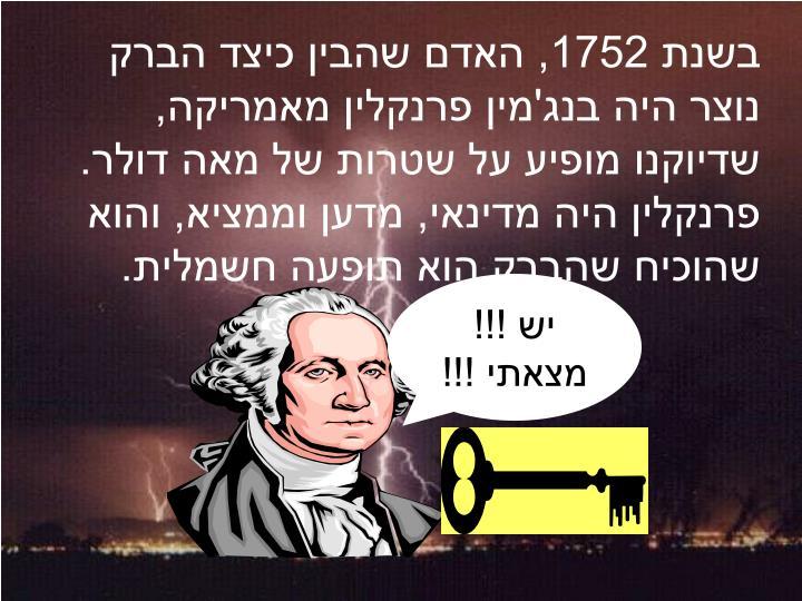 בשנת 1752, האדם שהבין כיצד הברק נוצר היה בנג'מין פרנקלין מאמריקה, שדיוקנו מופיע על שטרות של מאה דולר. פרנקלין היה מדינאי, מדען וממציא, והוא שהוכיח שהברק הוא תופעה חשמלית.