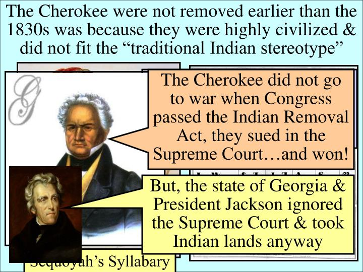 """The Cherokee were not removed earlier than the 1830s was because they were highly civilized & did not fit the """"traditional Indian stereotype"""""""