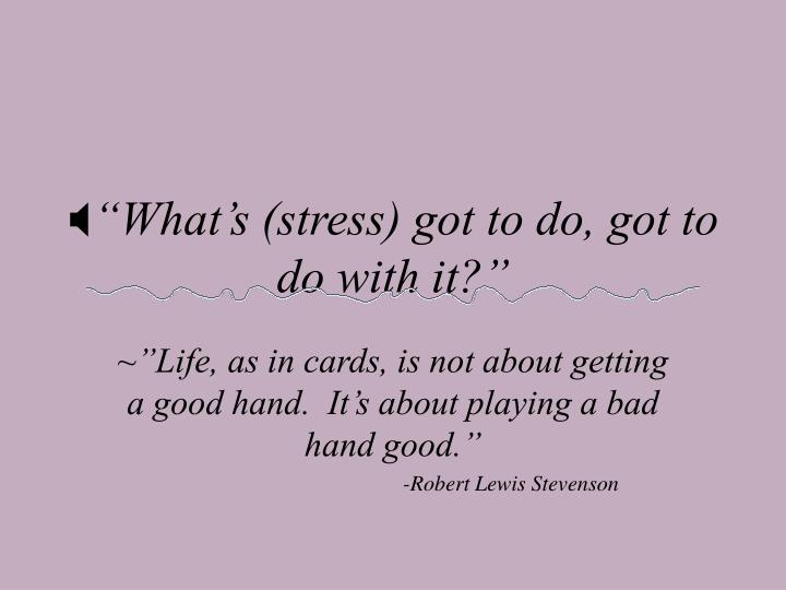 """""""What's (stress) got to do, got to do with it?"""""""