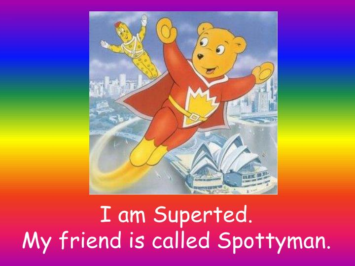 I am Superted.