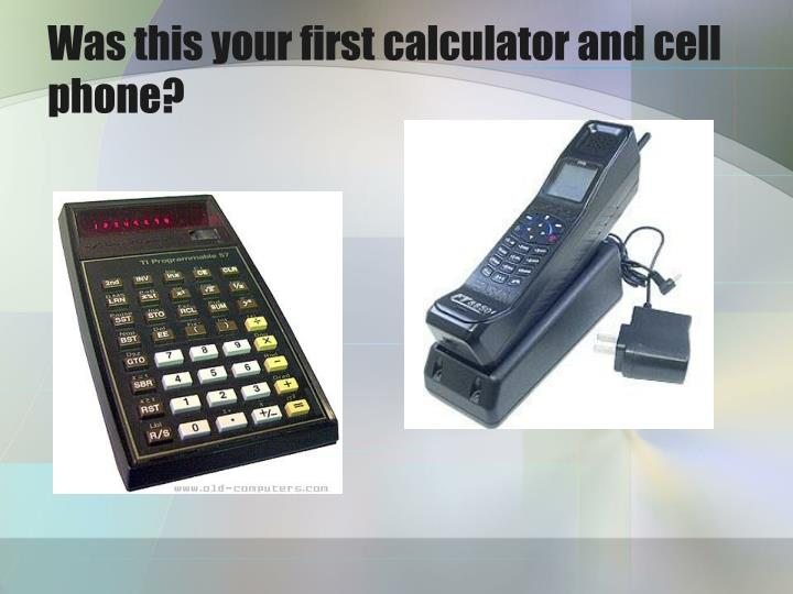 Was this your first calculator and cell phone?