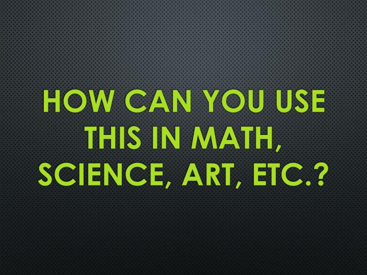 How can you use this in Math, science, art, etc.?