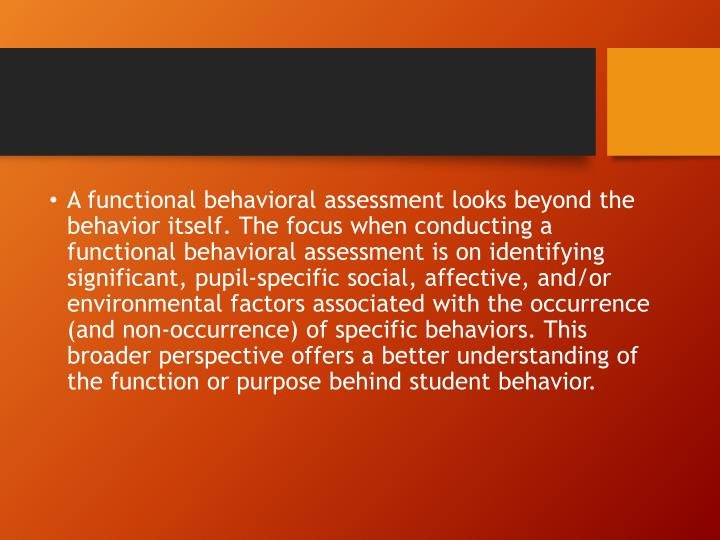 A functional behavioral assessment looks beyond the behavior itself. The focus when conducting a functional behavioral assessment is on identifying significant, pupil-specific social, affective,