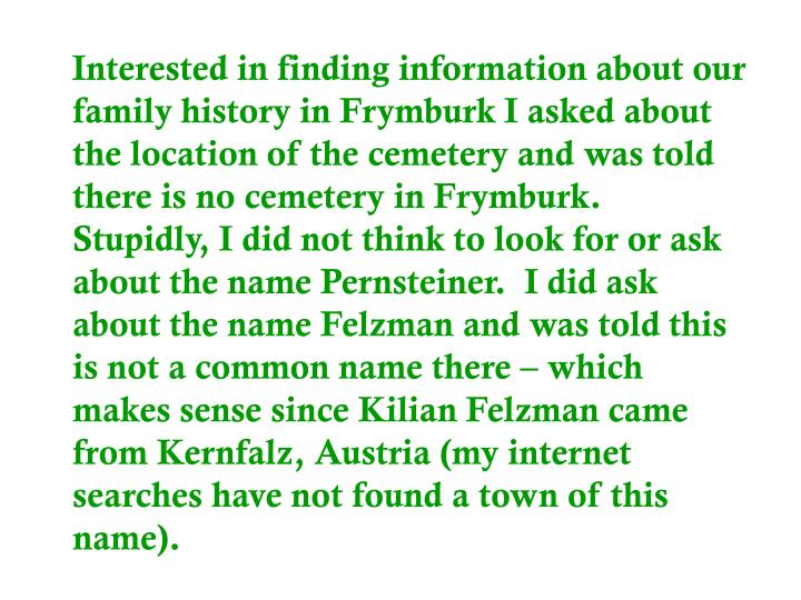 Interested in finding information about our family history in Frymburk I asked about the location of the cemetery and was told there is no cemetery in Frymburk.  Stupidly, I did not think to look for or ask about the name Pernsteiner.  I did ask about the name Felzman and was told this is not a common name there – which makes sense since Kilian Felzman came from Kernfalz, Austria (my internet searches have not found a town of this name).