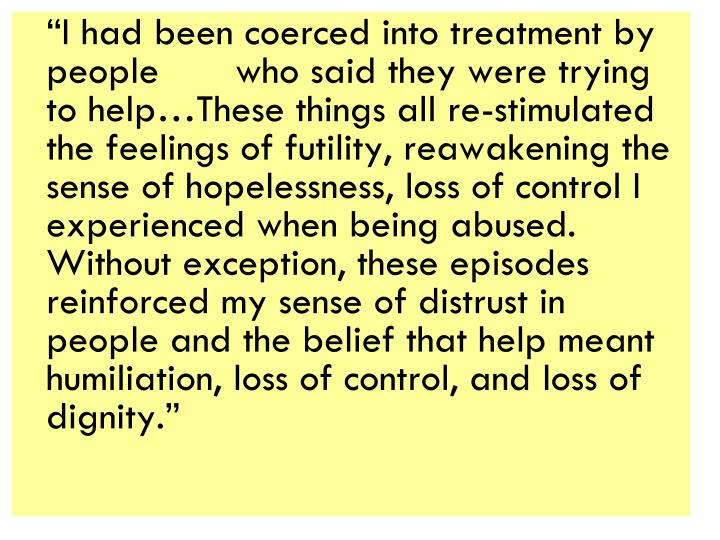 """""""I had been coerced into treatment by people who said they were trying to help…These things all re-stimulated the feelings of futility, reawakening the sense of hopelessness, loss of control I experienced when being abused.  Without exception, these episodes reinforced my sense of distrust in people and the belief that help meant humiliation, loss of control, and loss of dignity."""""""