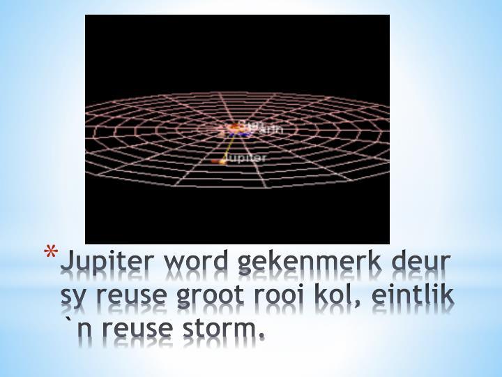 Jupiter word gekenmerk deur sy reuse groot rooi kol, eintlik