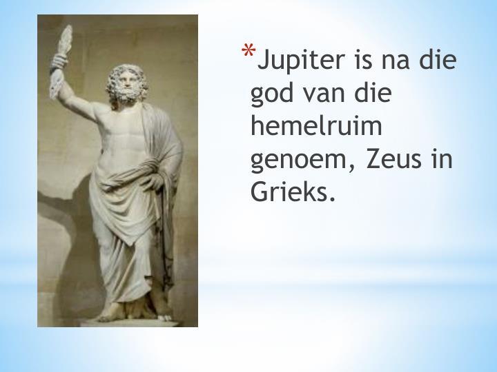 Jupiter is na die god van die hemelruim genoem, Zeus in Grieks.