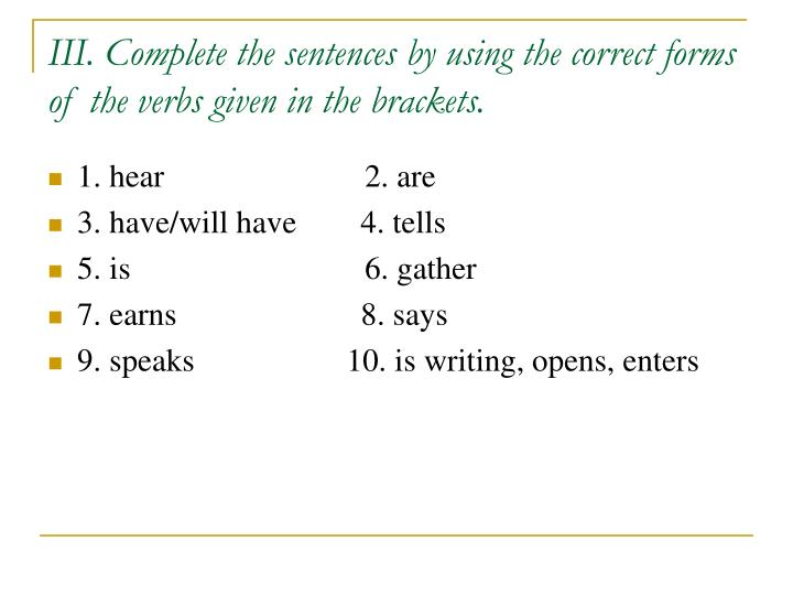 III. Complete the sentences by using the correct forms of the verbs given in the brackets.