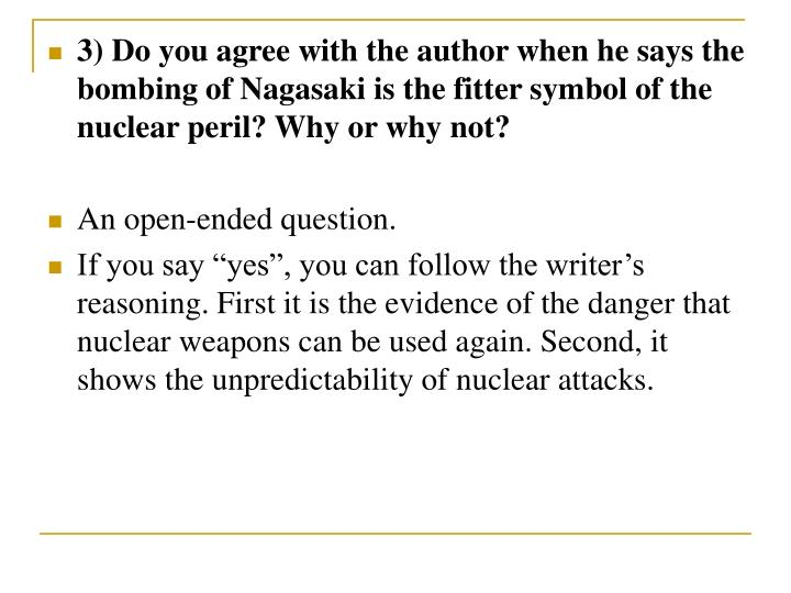 3) Do you agree with the author when he says the bombing of Nagasaki is the fitter symbol of the nuclear peril? Why or why not?