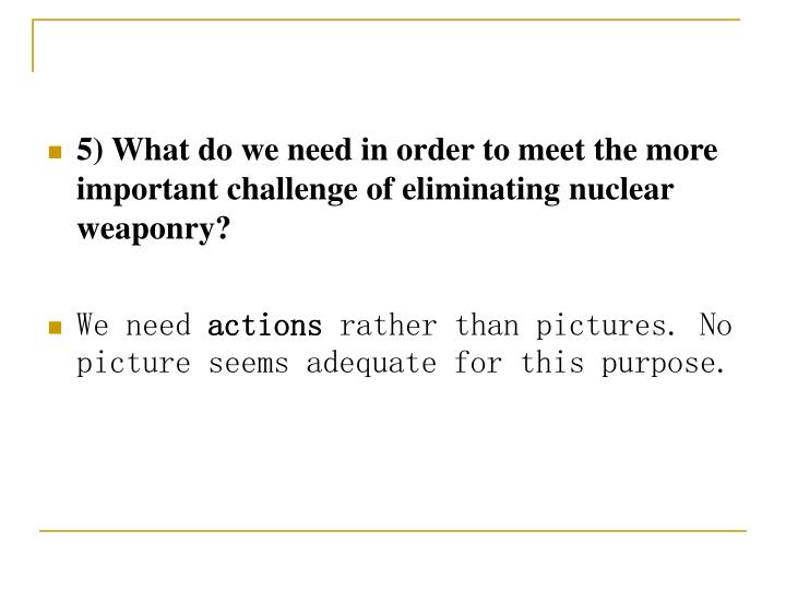5) What do we need in order to meet the more important challenge of eliminating nuclear weaponry?
