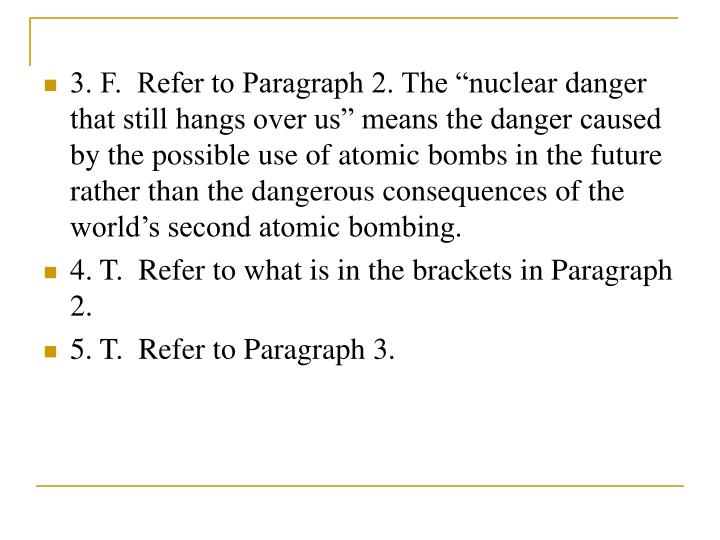 "3. F.  Refer to Paragraph 2. The ""nuclear danger that still hangs over us"" means the danger caused by the possible use of atomic bombs in the future rather than the dangerous consequences of the world's second atomic bombing."