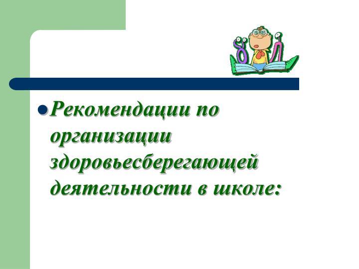 Рекомендации по организации здоровьесберегающей деятельности в школе: