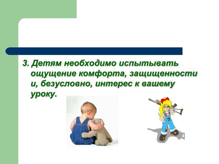 3. Детям необходимо испытывать ощущение комфорта, защищенности и, безусловно, интерес к вашему уроку.