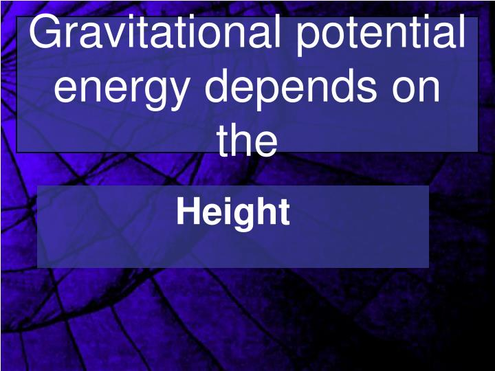 Gravitational potential energy depends on the