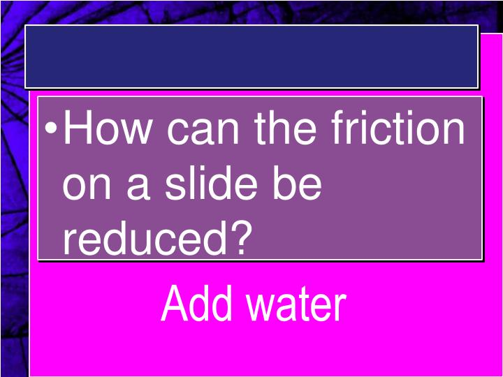 How can the friction on a slide be reduced?
