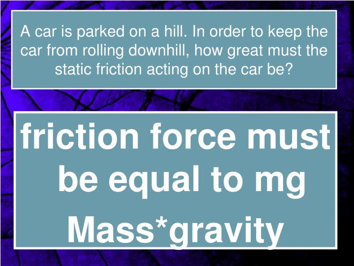 A car is parked on a hill. In order to keep the car from rolling downhill, how great must the static friction acting on the car be?