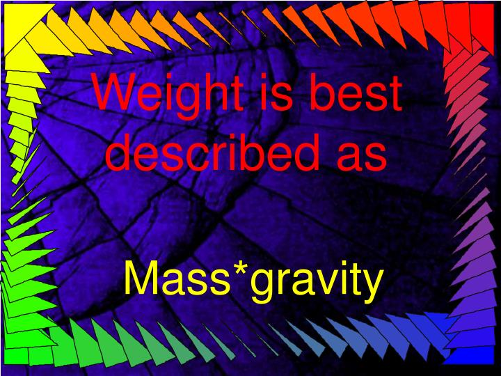 Weight is best described as