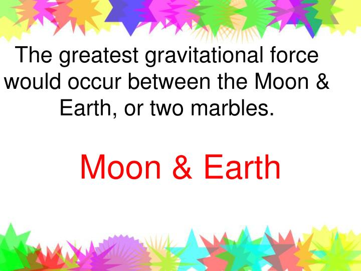 The greatest gravitational force would occur between the Moon & Earth, or two marbles.
