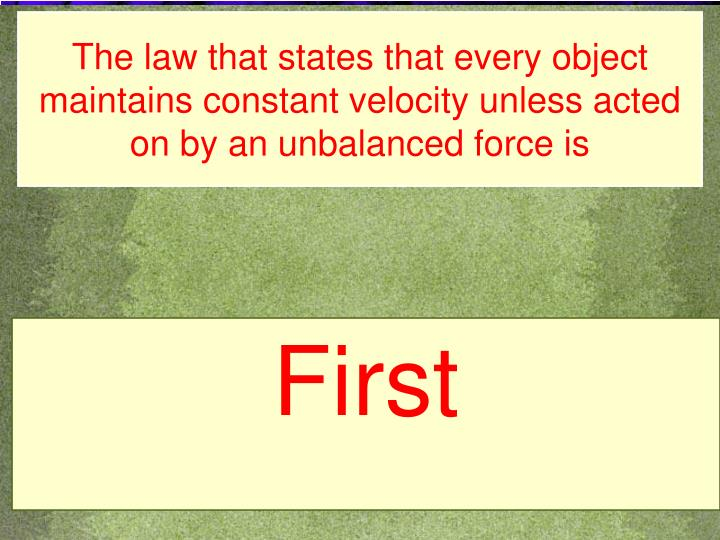 The law that states that every object maintains constant velocity unless acted on by an unbalanced force is