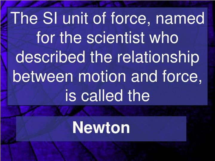 The SI unit of force, named for the scientist who described the relationship between motion and force, is called the