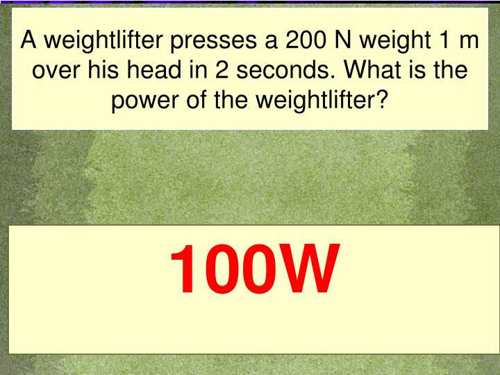 A weightlifter presses a 200 N weight 1 m over his head in 2 seconds. What is the power of the weightlifter?