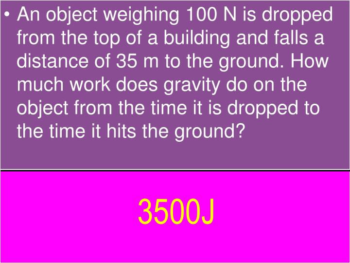 An object weighing 100 N is dropped from the top of a building and falls a distance of 35 m to the ground. How much work does gravity do on the object from the time it is dropped to the time it hits the ground?