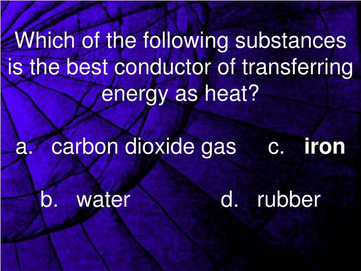 Which of the following substances is the best conductor of transferring energy as heat?
