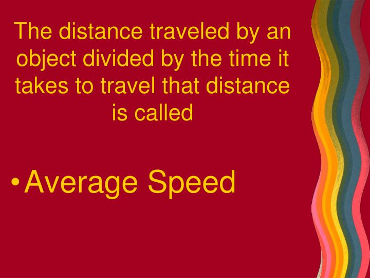The distance traveled by an object divided by the time it takes to travel that distance is called
