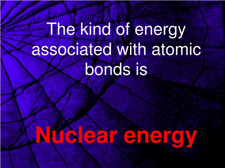 The kind of energy associated with atomic bonds is