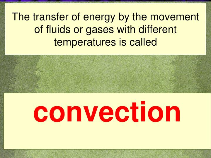 The transfer of energy by the movement of fluids or gases with different temperatures is called