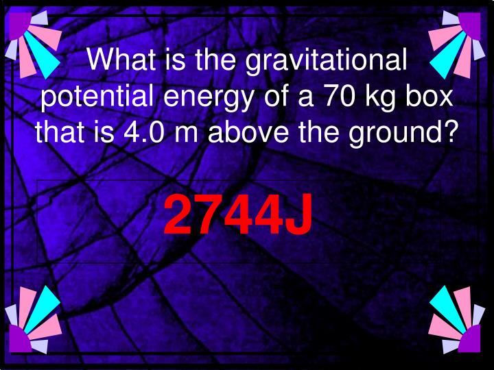 What is the gravitational potential energy of a 70 kg box that is 4.0 m above the ground?