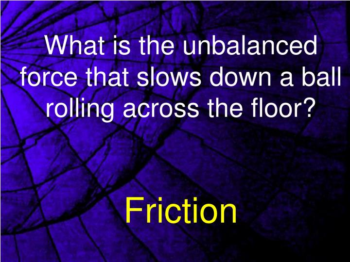 What is the unbalanced force that slows down a ball rolling across the floor?