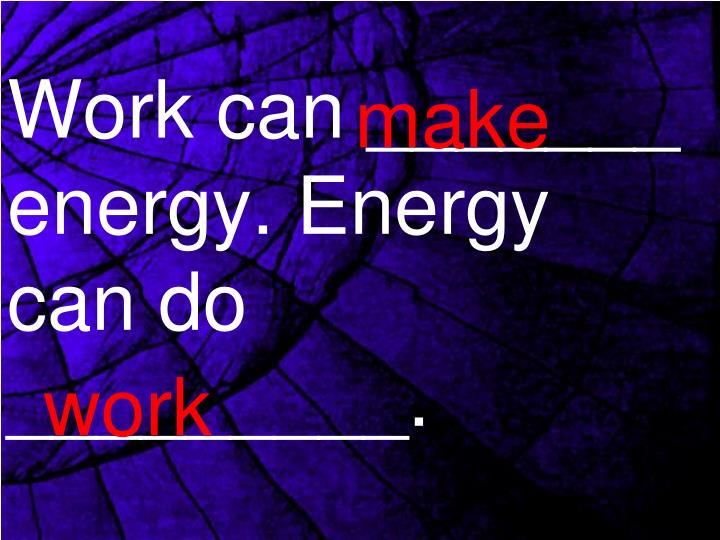 Work can _______ energy. Energy can do _________.