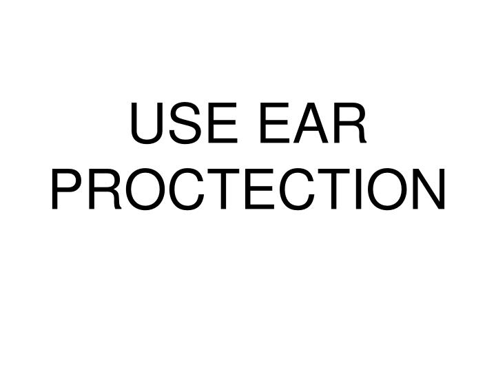 USE EAR PROCTECTION