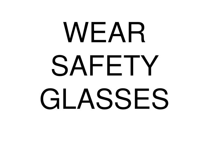WEAR SAFETY GLASSES
