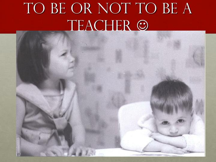 To be or not to be a teacher