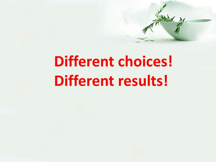 Different choices! Different results!