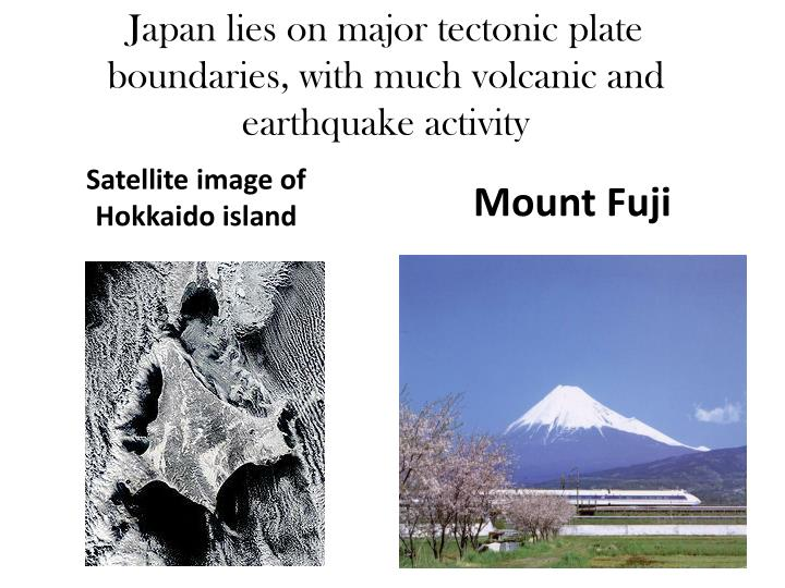Japan lies on major tectonic plate boundaries, with much volcanic and earthquake activity