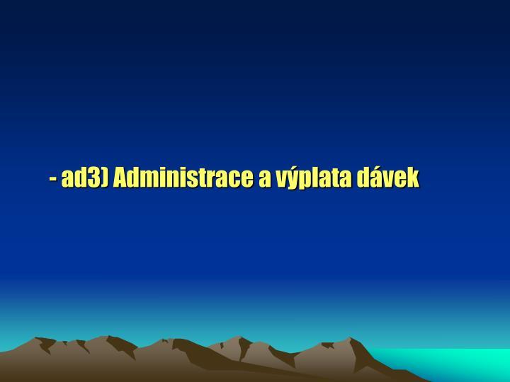 - ad3) Administrace a výplata dávek
