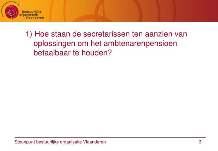 1) Hoe staan de secretarissen ten aanzien van oplossingen om het ambtenarenpensioen betaalbaar te ho...