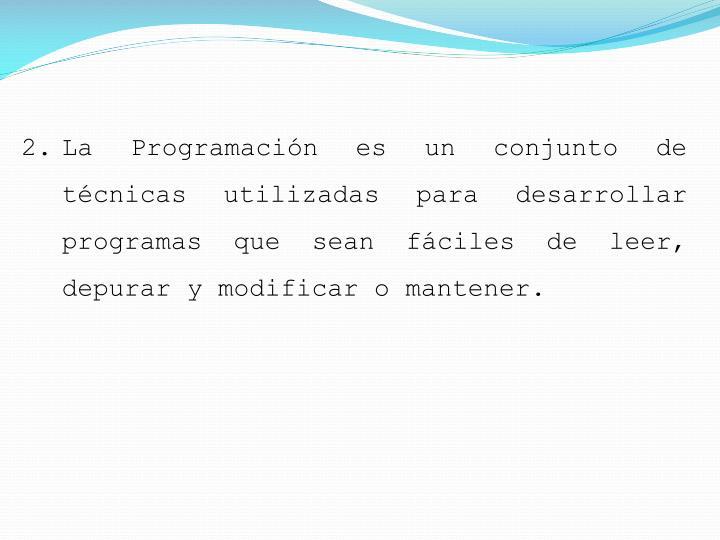 La Programación es un conjunto de técnicas utilizadas para desarrollar programas que sean fáciles de leer, depurar y modificar o mantener.